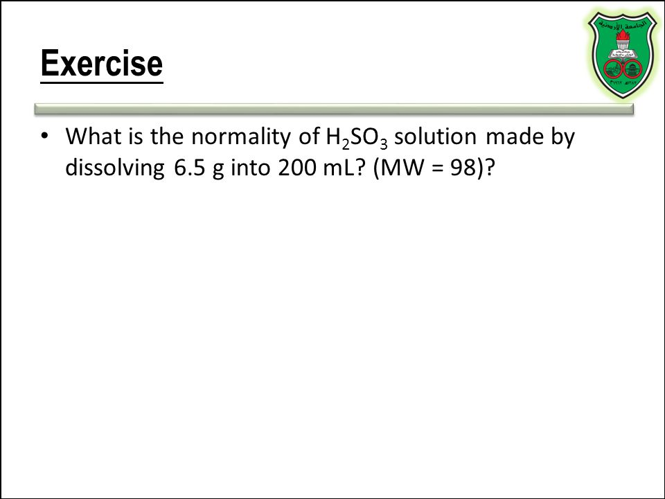 Exercise What is the normality of H2SO3 solution made by dissolving 6.5 g into 200 mL (MW = 98)