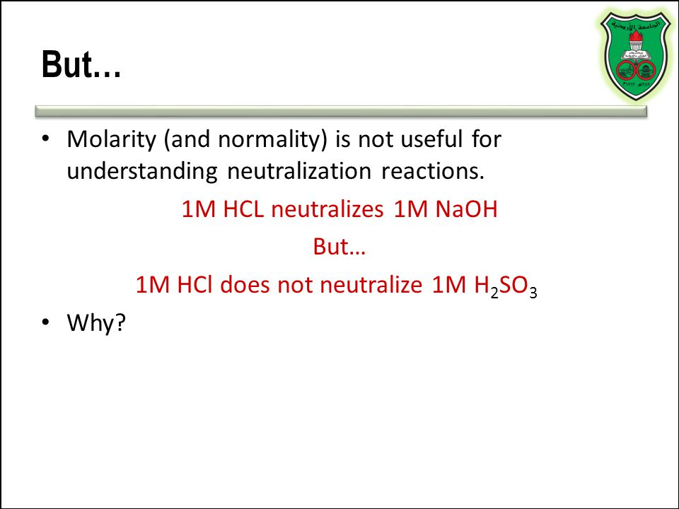 But… Molarity (and normality) is not useful for understanding neutralization reactions. 1M HCL neutralizes 1M NaOH.