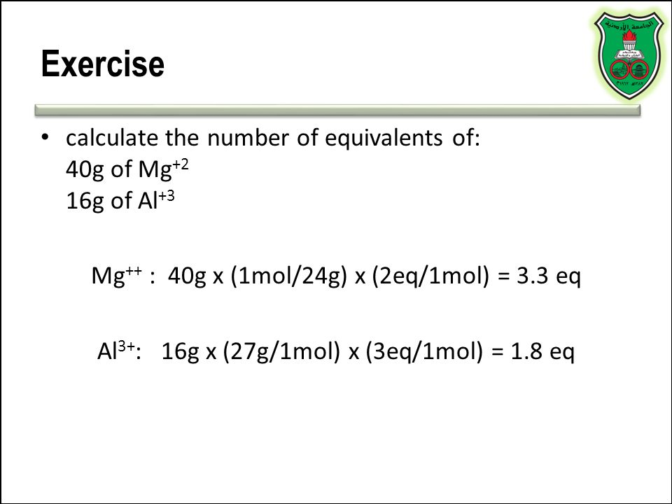 Exercise calculate the number of equivalents of: 40g of Mg+2 16g of Al+3. Mg++ : 40g x (1mol/24g) x (2eq/1mol) = 3.3 eq.