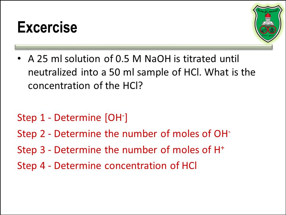 Excercise A 25 ml solution of 0.5 M NaOH is titrated until neutralized into a 50 ml sample of HCl. What is the concentration of the HCl