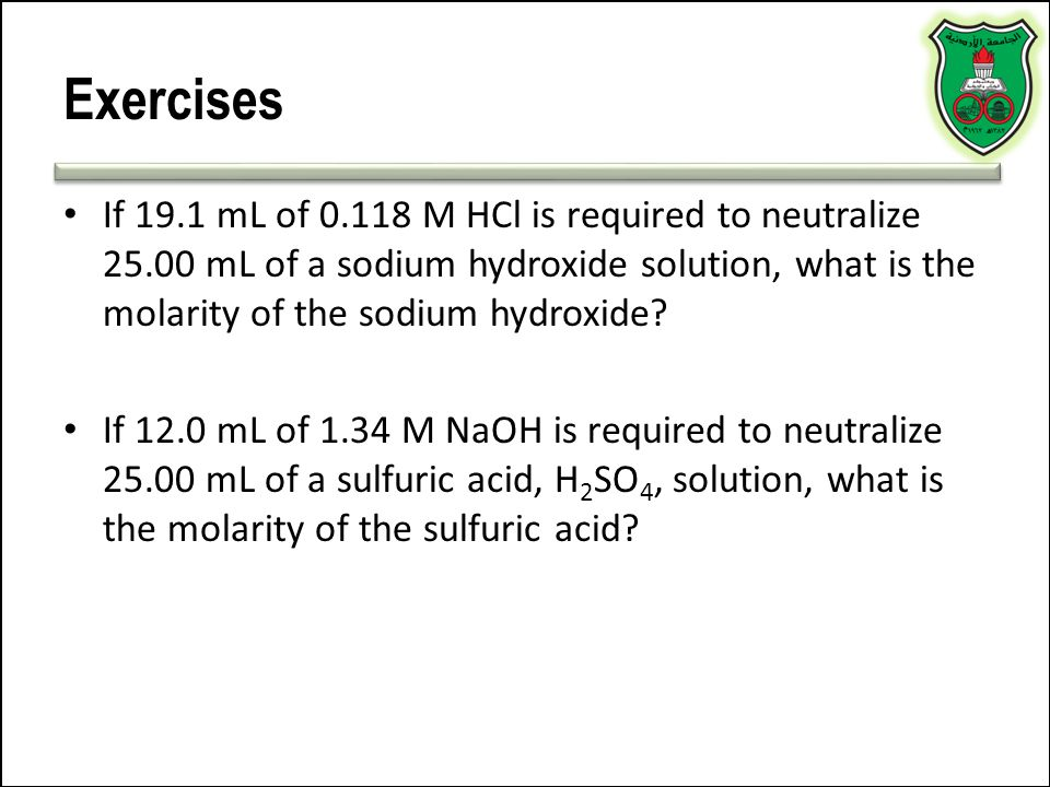 Exercises If 19.1 mL of 0.118 M HCl is required to neutralize 25.00 mL of a sodium hydroxide solution, what is the molarity of the sodium hydroxide