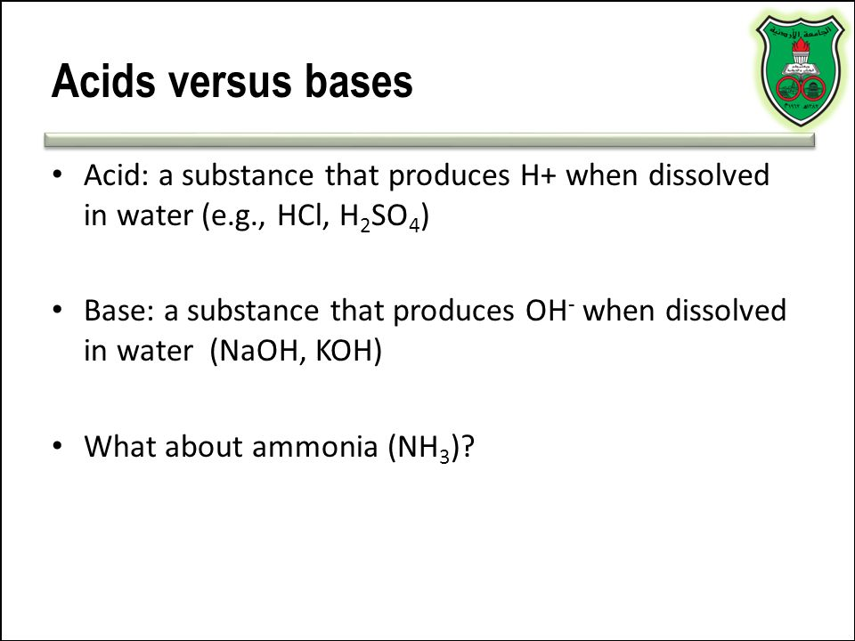 Acids versus bases Acid: a substance that produces H+ when dissolved in water (e.g., HCl, H2SO4)