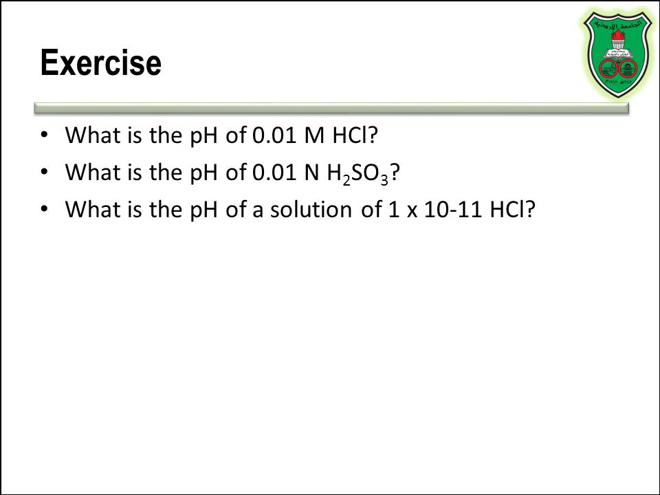 Exercise What is the pH of 0.01 M HCl What is the pH of 0.01 N H2SO3
