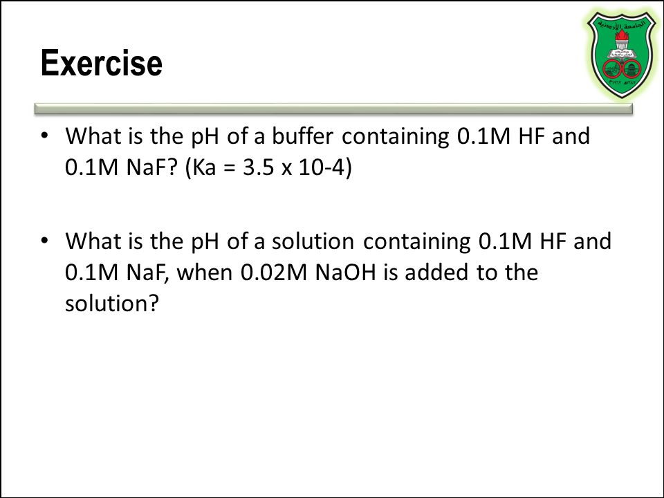 Exercise What is the pH of a buffer containing 0.1M HF and 0.1M NaF (Ka = 3.5 x 10-4)