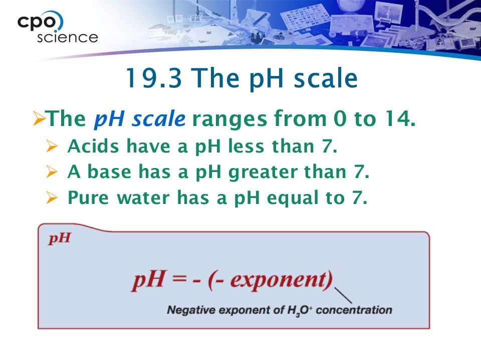 19.3 The pH scale The pH scale ranges from 0 to 14.