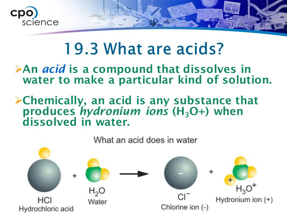 19.3 What are acids An acid is a compound that dissolves in water to make a particular kind of solution.