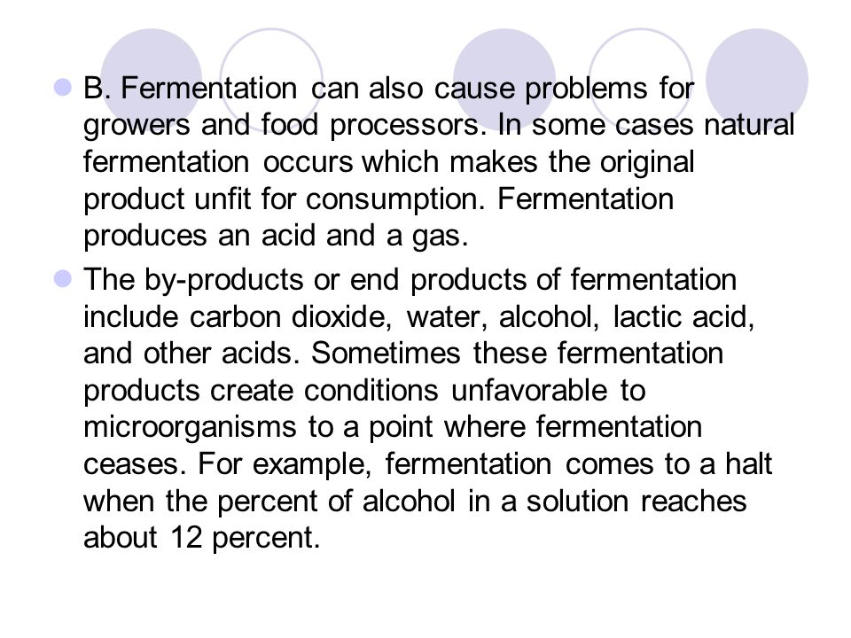 B. Fermentation can also cause problems for growers and food processors. In some cases natural fermentation occurs which makes the original product unfit for consumption. Fermentation produces an acid and a gas.