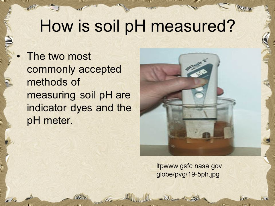 How is soil pH measured The two most commonly accepted methods of measuring soil pH are indicator dyes and the pH meter.