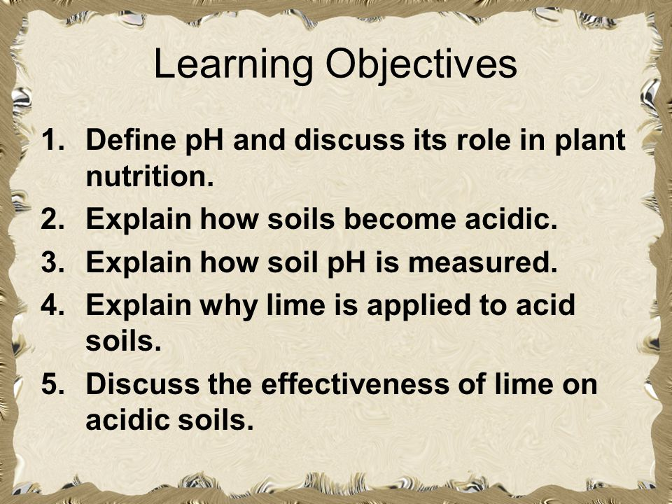 Learning Objectives Define pH and discuss its role in plant nutrition.