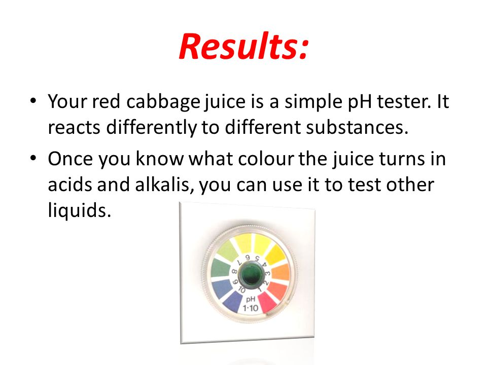 Results: Your red cabbage juice is a simple pH tester. It reacts differently to different substances.