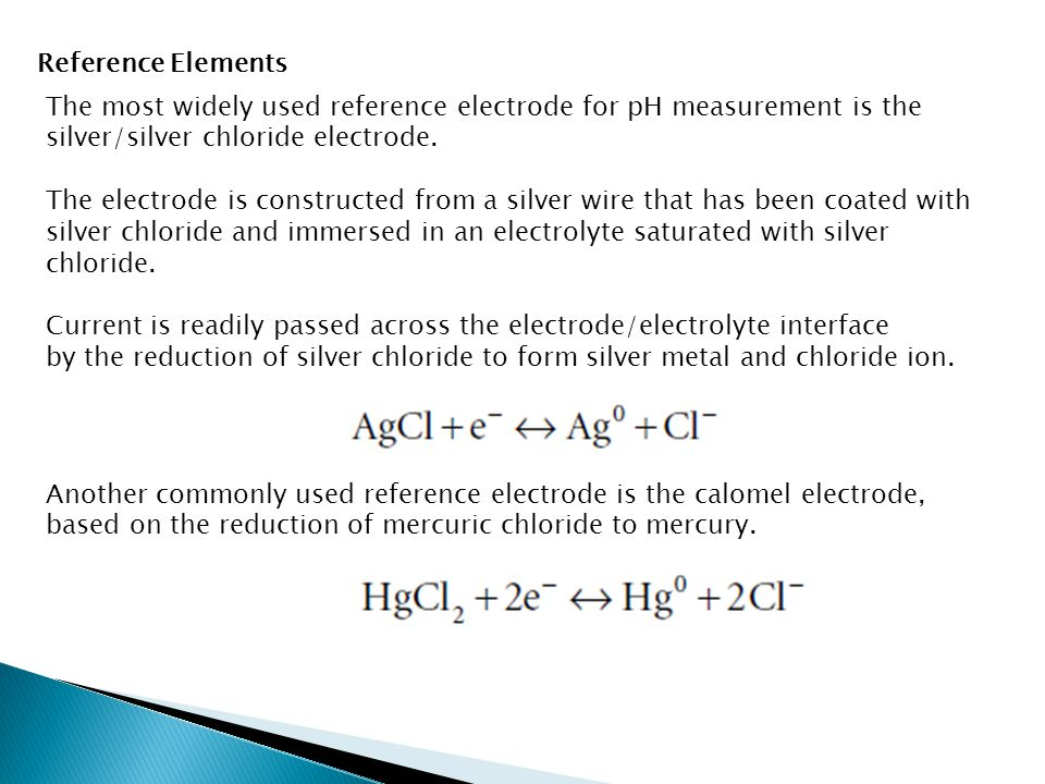 Reference Elements The most widely used reference electrode for pH measurement is the silver/silver chloride electrode.