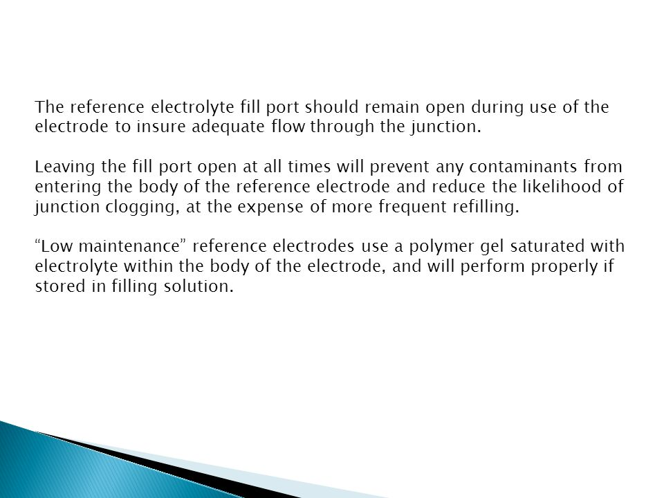 The reference electrolyte fill port should remain open during use of the electrode to insure adequate flow through the junction.