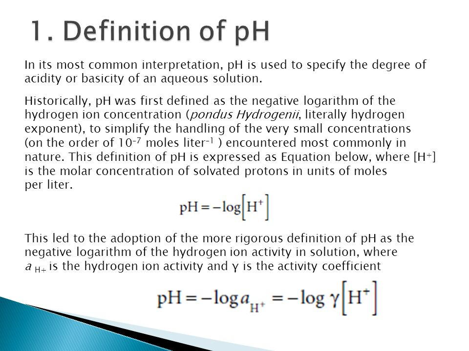 1. Definition of pH In its most common interpretation, pH is used to specify the degree of acidity or basicity of an aqueous solution.