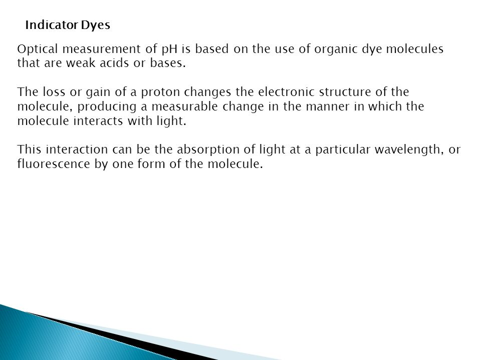 Indicator Dyes Optical measurement of pH is based on the use of organic dye molecules that are weak acids or bases.