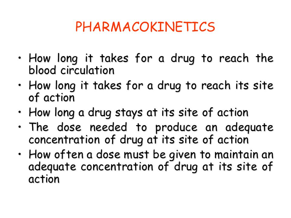 PHARMACOKINETICS How long it takes for a drug to reach the blood circulation. How long it takes for a drug to reach its site of action.