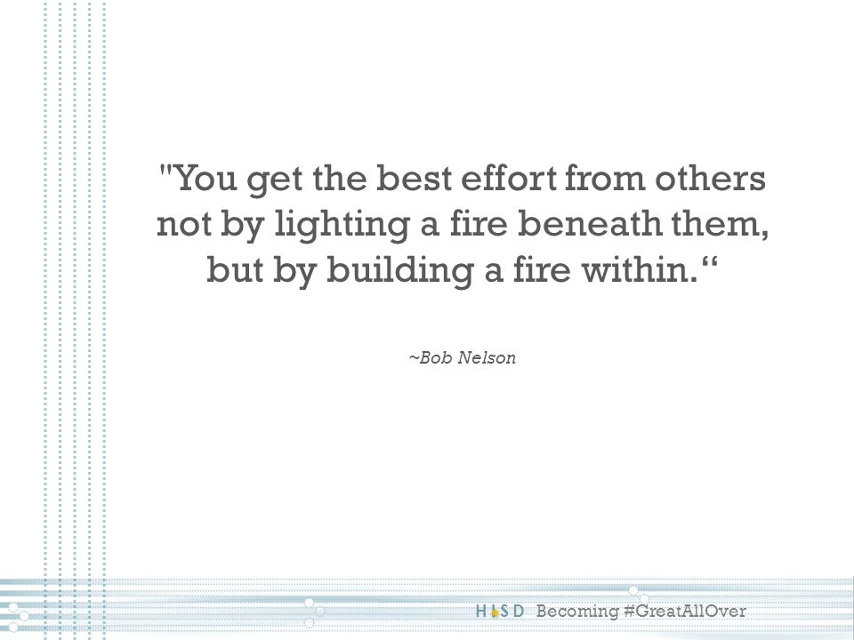 You get the best effort from others not by lighting a fire beneath them, but by building a fire within. ~Bob Nelson