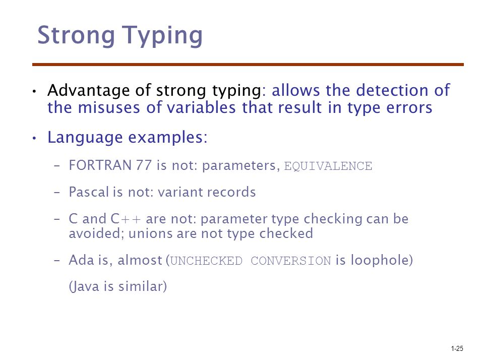 Strong Typing Advantage of strong typing: allows the detection of the misuses of variables that result in type errors.