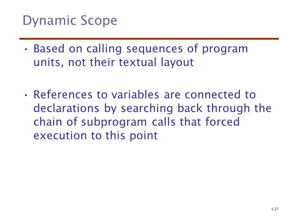 Dynamic Scope Based on calling sequences of program units, not their textual layout.