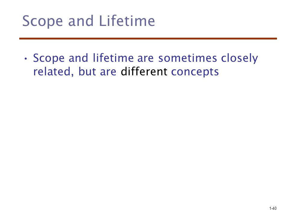 Scope and Lifetime Scope and lifetime are sometimes closely related, but are different concepts