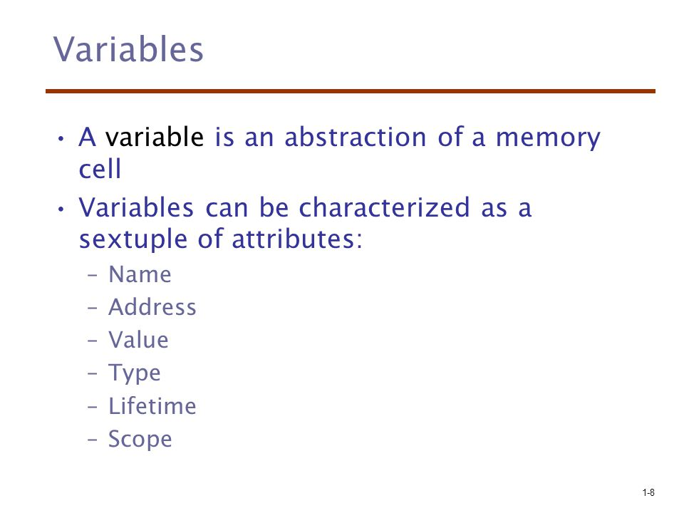 Variables A variable is an abstraction of a memory cell