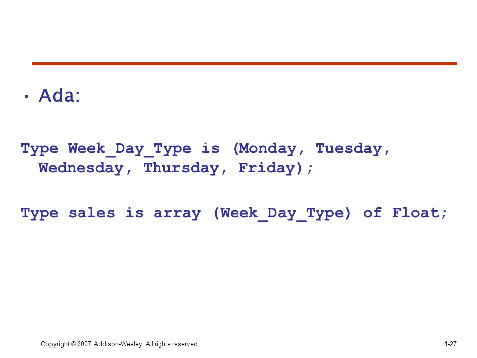 Ada: Type Week_Day_Type is (Monday, Tuesday, Wednesday, Thursday, Friday); Type sales is array (Week_Day_Type) of Float;