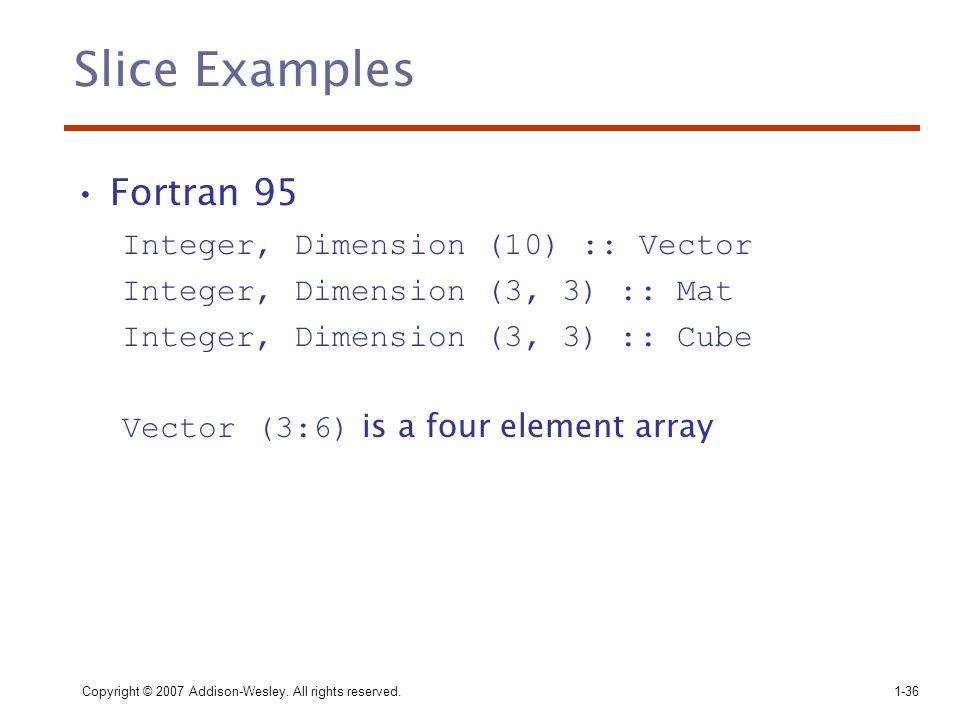 Slice Examples Fortran 95 Integer, Dimension (10) :: Vector