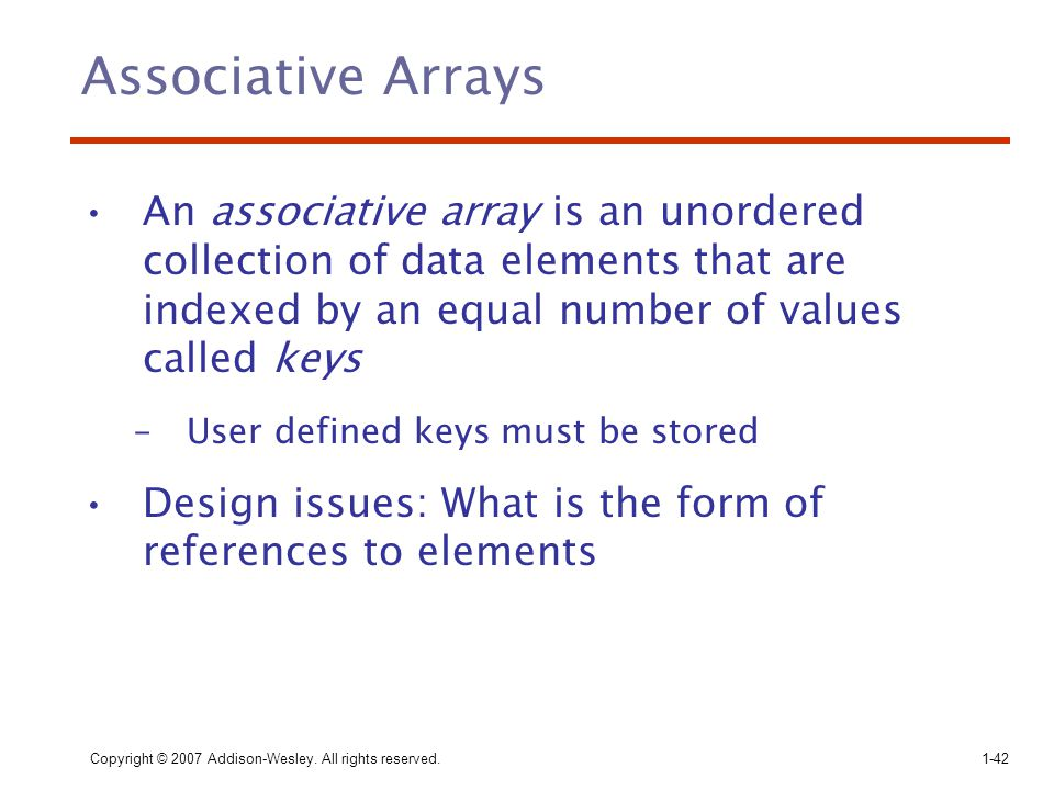 Associative Arrays An associative array is an unordered collection of data elements that are indexed by an equal number of values called keys.
