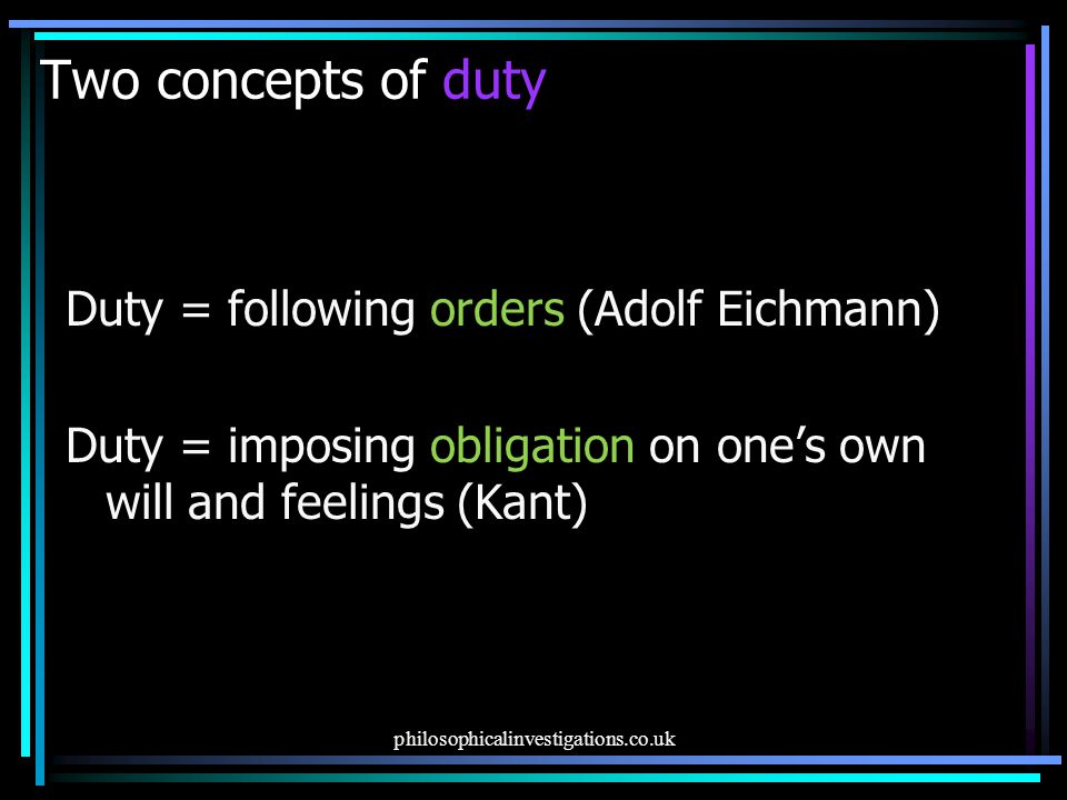 Two concepts of duty Duty = following orders (Adolf Eichmann) Duty = imposing obligation on one's own will and feelings (Kant)