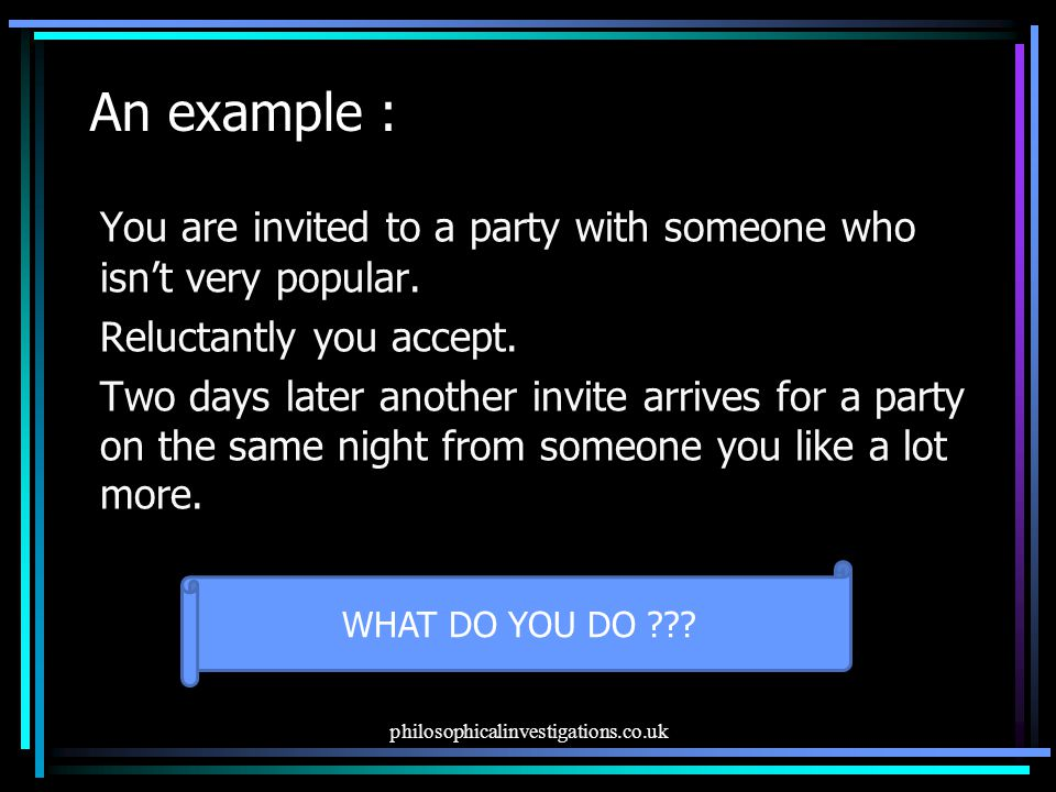 An example : You are invited to a party with someone who isn't very popular. Reluctantly you accept.