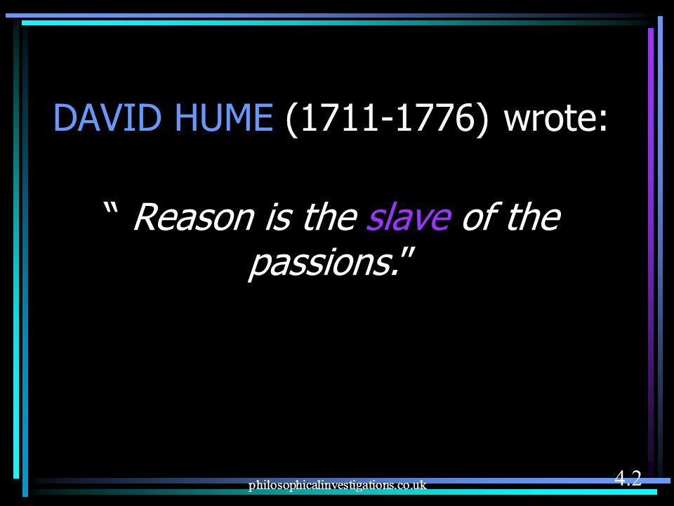 Reason is the slave of the passions.