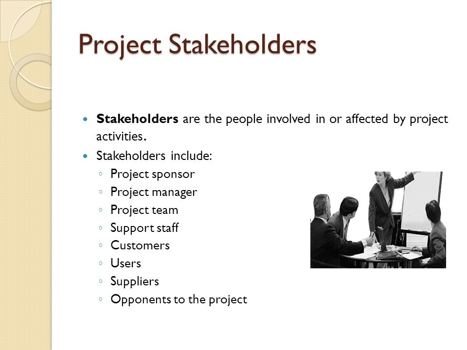 Project Stakeholders Stakeholders are the people involved in or affected by project activities. Stakeholders include: