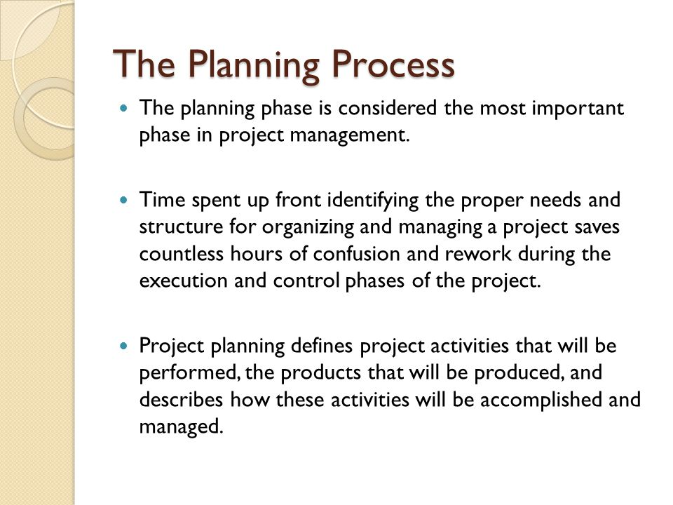 The Planning Process The planning phase is considered the most important phase in project management.