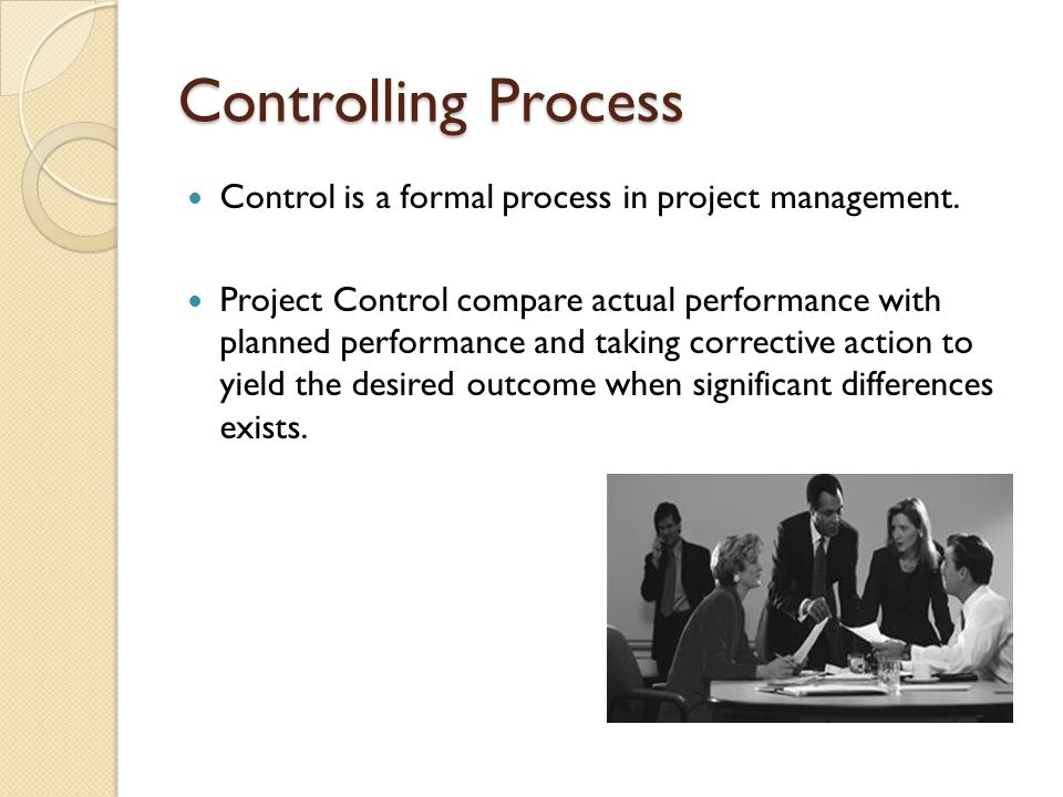 Controlling Process Control is a formal process in project management.