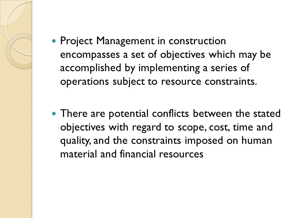 Project Management in construction encompasses a set of objectives which may be accomplished by implementing a series of operations subject to resource constraints.