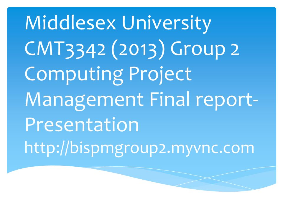 Middlesex University CMT3342 (2013) Group 2 Computing Project Management Final report-Presentation http://bispmgroup2.myvnc.com