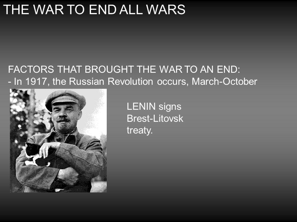 THE WAR TO END ALL WARS FACTORS THAT BROUGHT THE WAR TO AN END: - In 1917, the Russian Revolution occurs, March-October.