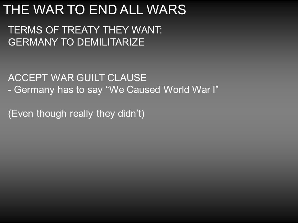 THE WAR TO END ALL WARS TERMS OF TREATY THEY WANT: GERMANY TO DEMILITARIZE.