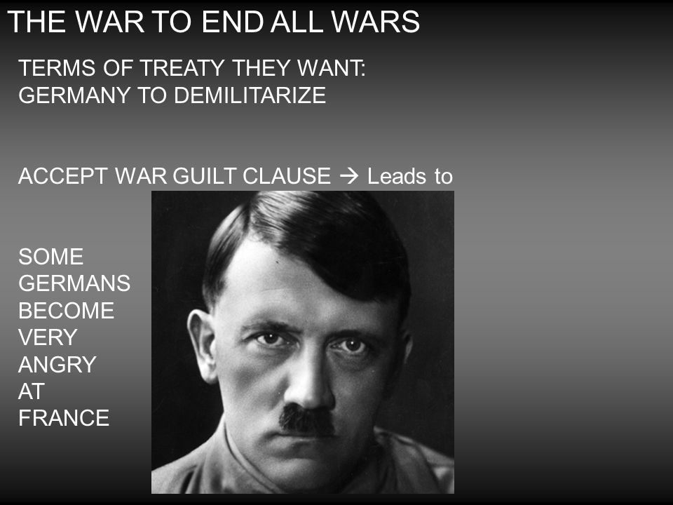THE WAR TO END ALL WARS TERMS OF TREATY THEY WANT: GERMANY TO DEMILITARIZE. ACCEPT WAR GUILT CLAUSE  Leads to.