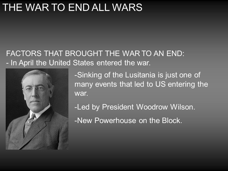 THE WAR TO END ALL WARS FACTORS THAT BROUGHT THE WAR TO AN END: - In April the United States entered the war.