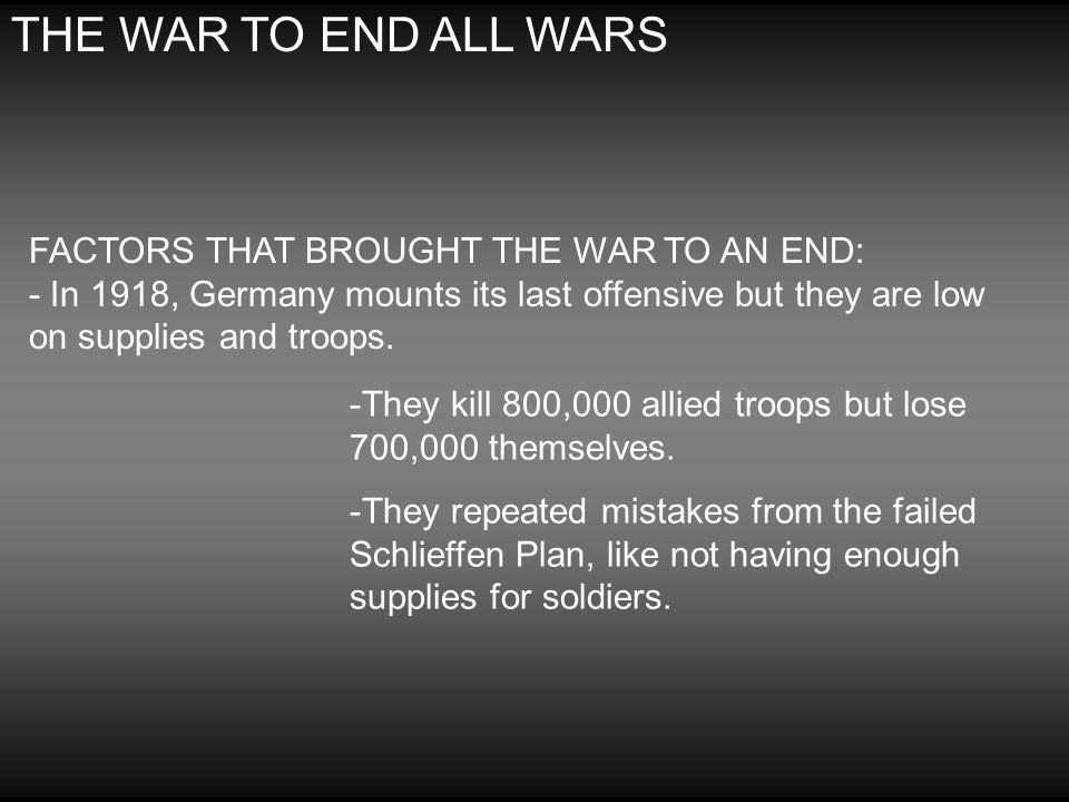 THE WAR TO END ALL WARS FACTORS THAT BROUGHT THE WAR TO AN END: - In 1918, Germany mounts its last offensive but they are low on supplies and troops.