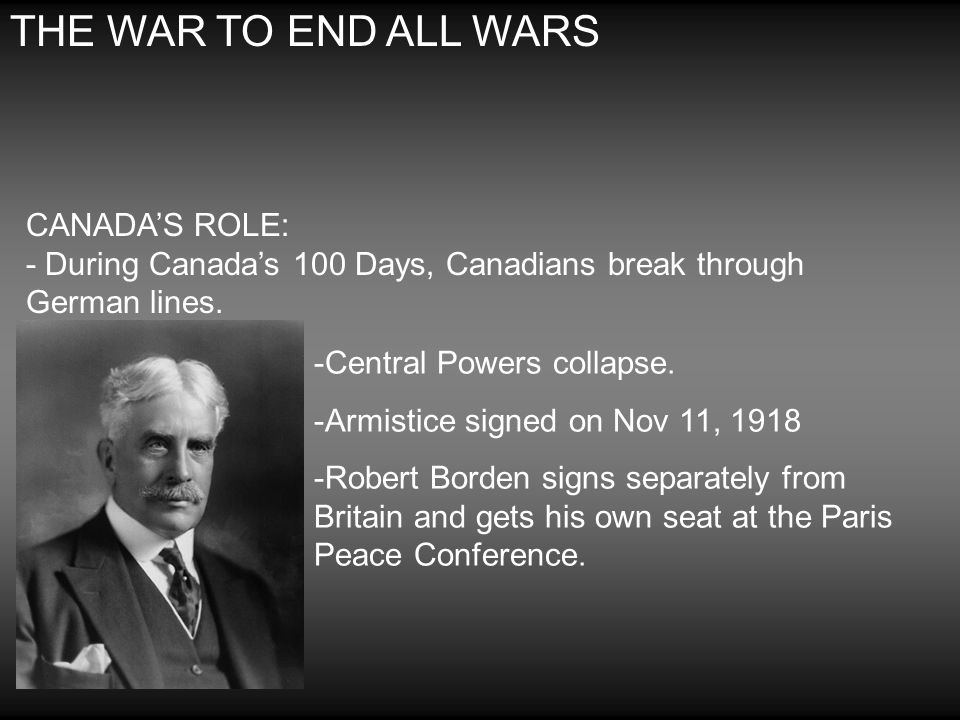 THE WAR TO END ALL WARS CANADA'S ROLE: - During Canada's 100 Days, Canadians break through German lines.