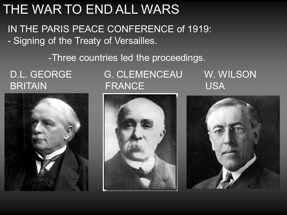 THE WAR TO END ALL WARS IN THE PARIS PEACE CONFERENCE of 1919: - Signing of the Treaty of Versailles.