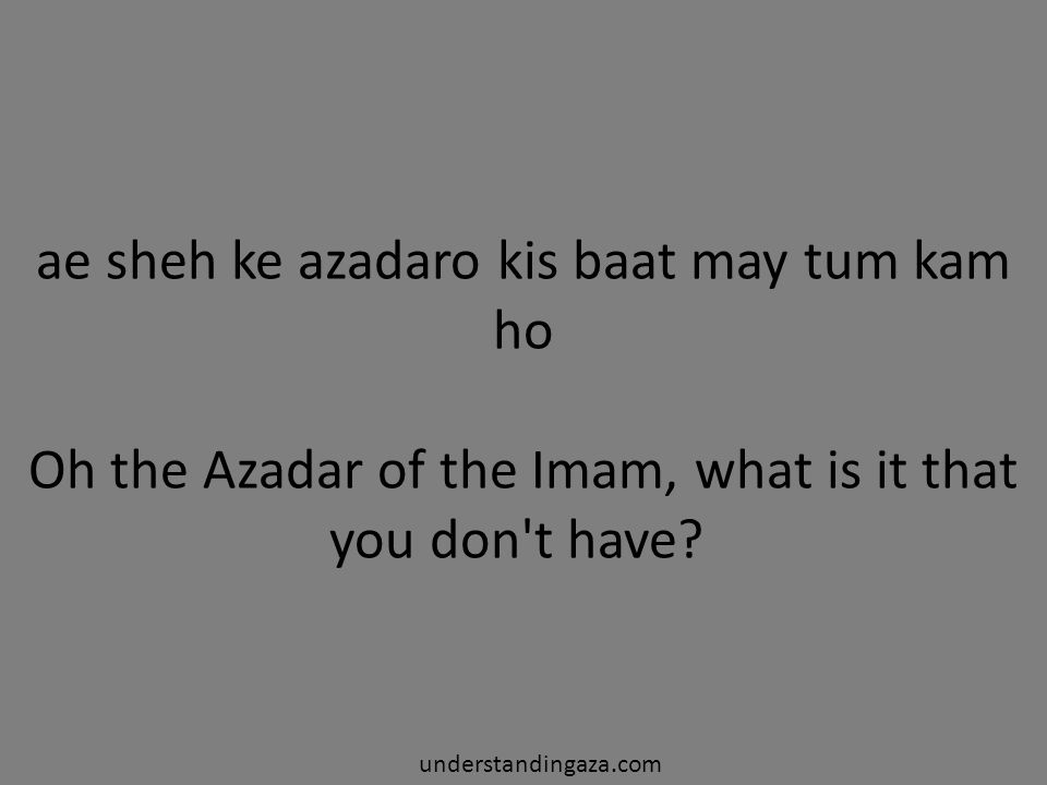ae sheh ke azadaro kis baat may tum kam ho Oh the Azadar of the Imam, what is it that you don t have