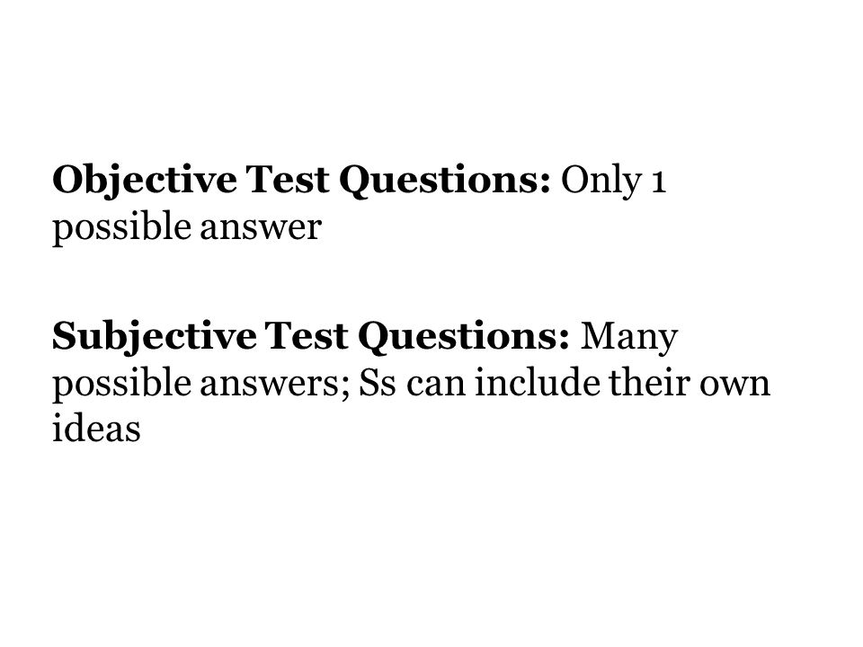 Objective Test Questions: Only 1 possible answer Subjective Test Questions: Many possible answers; Ss can include their own ideas