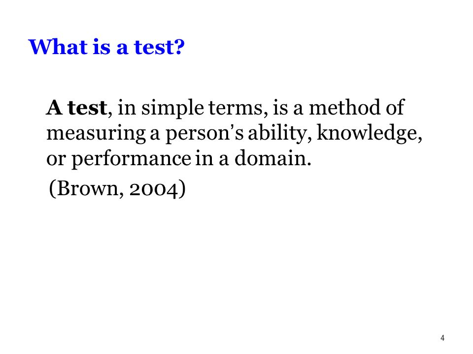 What is a test A test, in simple terms, is a method of measuring a person's ability, knowledge, or performance in a domain.