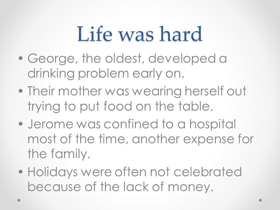 Life was hard George, the oldest, developed a drinking problem early on. Their mother was wearing herself out trying to put food on the table.