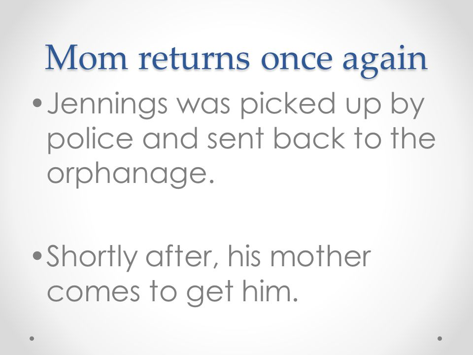 Mom returns once again Jennings was picked up by police and sent back to the orphanage.
