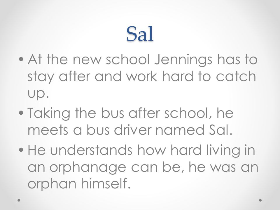 Sal At the new school Jennings has to stay after and work hard to catch up. Taking the bus after school, he meets a bus driver named Sal.