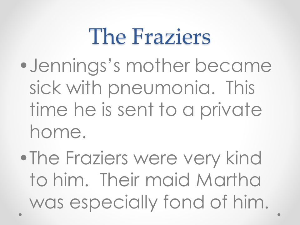 The Fraziers Jennings's mother became sick with pneumonia. This time he is sent to a private home.