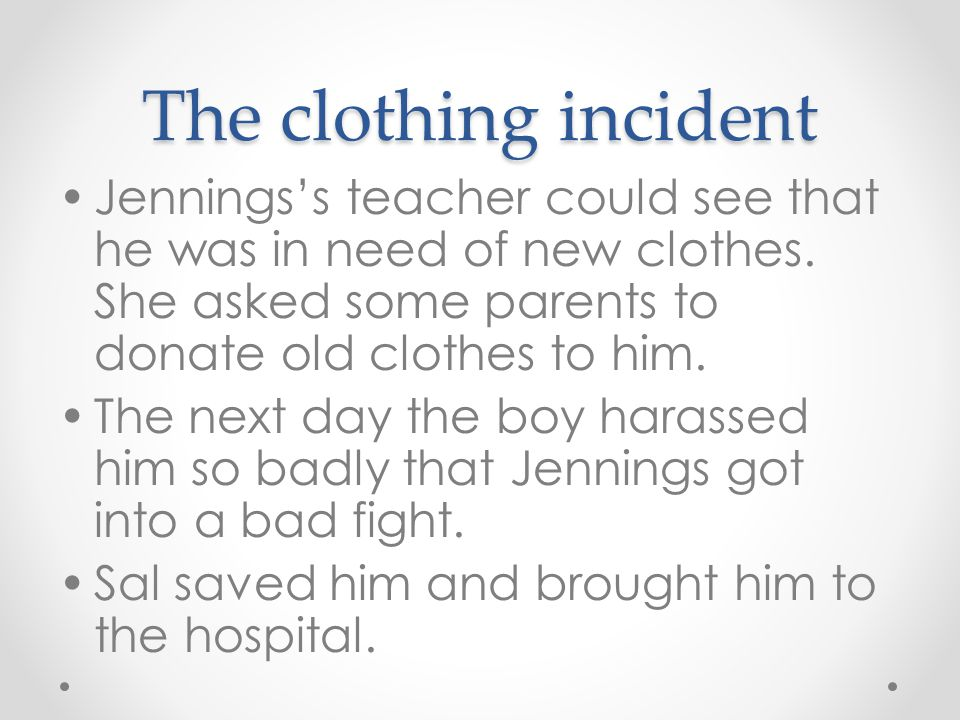 The clothing incident Jennings's teacher could see that he was in need of new clothes. She asked some parents to donate old clothes to him.